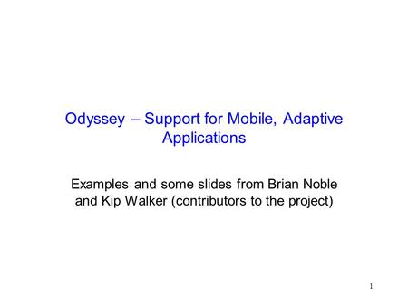 1 Odyssey – Support for Mobile, Adaptive Applications Examples and some slides from Brian Noble and Kip Walker (contributors to the project)