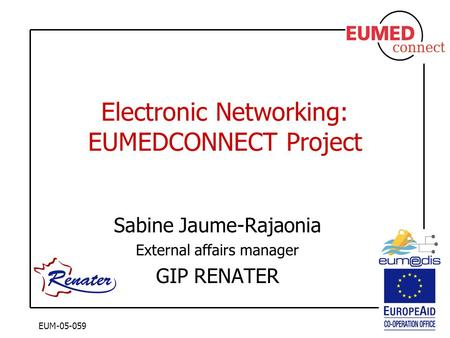 EUM-05-059 Electronic Networking: EUMEDCONNECT Project Sabine Jaume-Rajaonia External affairs manager GIP RENATER.