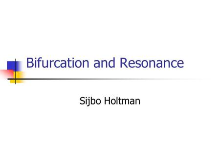 Bifurcation and Resonance Sijbo Holtman Overview Dynamical systems Resonance Bifurcation theory Bifurcation and resonance Conclusion.