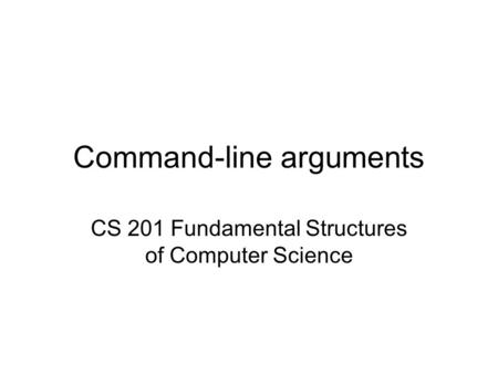 Command-line arguments CS 201 Fundamental Structures of Computer Science.