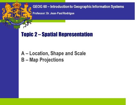 GEOG 60 – Introduction to Geographic Information Systems Professor: Dr. Jean-Paul Rodrigue Topic 2 – Spatial Representation A – Location, Shape and Scale.