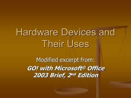 Hardware Devices and Their Uses Modified excerpt from: GO! with Microsoft ® Office 2003 Brief, 2 nd Edition.