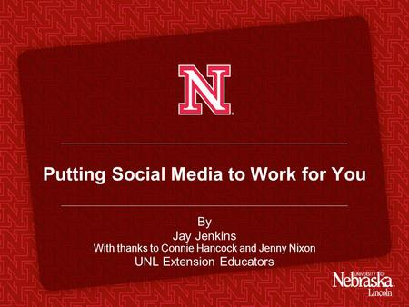Putting Social Media to Work for You By Jay Jenkins With thanks to Connie Hancock and Jenny Nixon UNL Extension Educators.