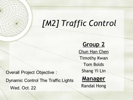 [M2] Traffic Control Group 2 Chun Han Chen Timothy Kwan Tom Bolds Shang Yi Lin Manager Randal Hong Wed. Oct. 22 Overall Project Objective : Dynamic Control.