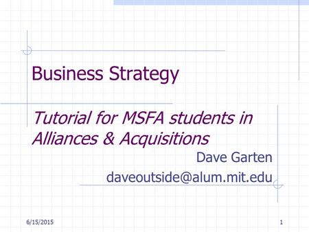 6/15/20151 Business Strategy Tutorial for MSFA students in Alliances & Acquisitions Dave Garten