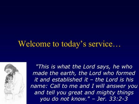 Welcome to today's service… This is what the Lord says, he who made the earth, the Lord who formed it and established it – the Lord is his name: Call.