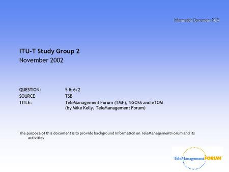 Information Document 19-E ITU-T Study Group 2 November 2002 QUESTION:5 & 6/2 SOURCETSB TITLE:TeleManagement Forum (TMF), NGOSS and eTOM (by Mike Kelly,