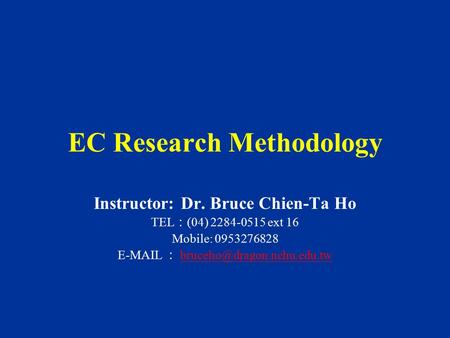 EC Research Methodology Instructor: Dr. Bruce Chien-Ta Ho TEL : (04) 2284-0515 ext 16 Mobile: 0953276828  :