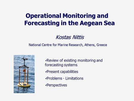 Operational Monitoring and Forecasting in the Aegean Sea Kostas Nittis National Centre for Marine Research, Athens, Greece National Centre for Marine Research,