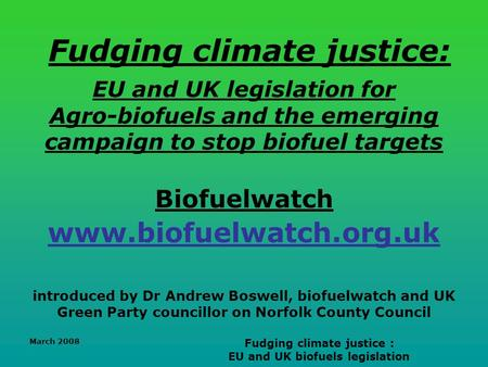 March 2008 Fudging climate justice : EU and UK biofuels legislation Fudging climate justice: EU and UK legislation for Agro-biofuels and the emerging campaign.