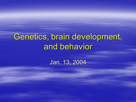 Genetics, brain development, and behavior Jan. 13, 2004.