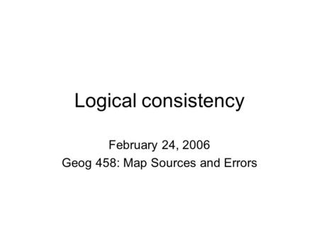 Logical consistency February 24, 2006 Geog 458: Map Sources and Errors.