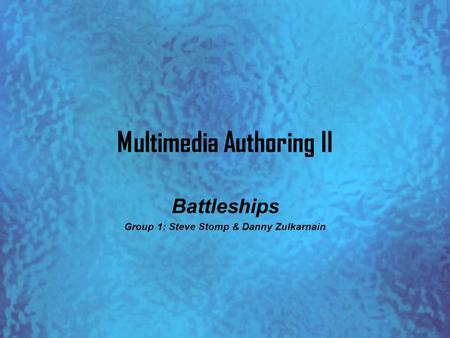 Multimedia Authoring II Battleships Group 1: Steve Stomp & Danny Zulkarnain.