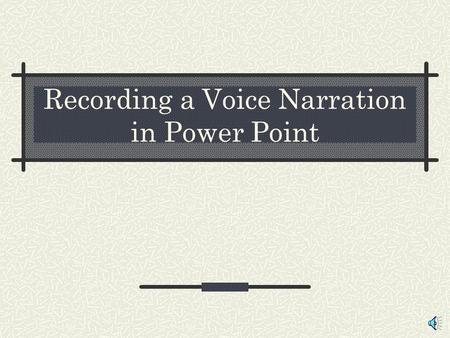 Recording a Voice Narration in Power Point You will need a computer with a sound card a microphone (internal or external) speakers.