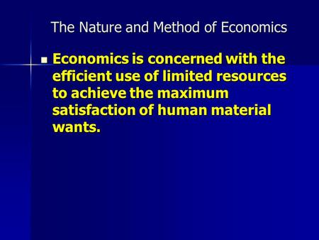 The Nature and Method of Economics Economics is concerned with the efficient use of limited resources to achieve the maximum satisfaction of human material.