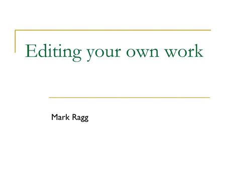 Editing your own work Mark Ragg. Aim To make the document invisible so there is nothing between the reader and the meaning. To make the meaning incomparably.