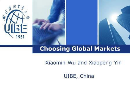 L o g o Choosing Global Markets Xiaomin Wu and Xiaopeng Yin UIBE, China.