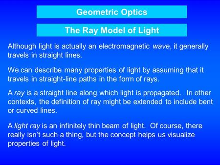 Geometric Optics The Ray Model of Light Although light is actually an electromagnetic wave, it generally travels in straight lines. We can describe many.