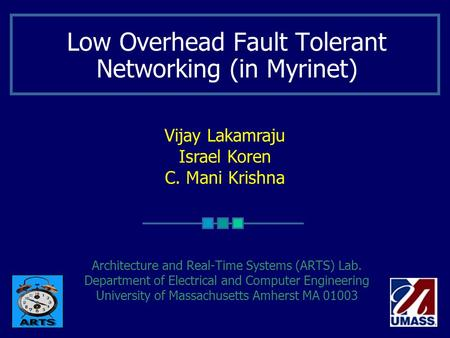Vijay Lakamraju Israel Koren C. Mani Krishna Low Overhead Fault Tolerant Networking (in Myrinet) Architecture and Real-Time Systems (ARTS) Lab. Department.