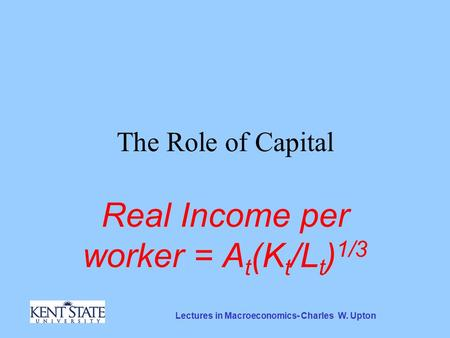 Lectures in Macroeconomics- Charles W. Upton The Role of Capital Real Income per worker = A t (K t /L t ) 1/3.