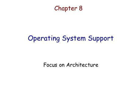 Chapter 8 Operating System Support Focus on Architecture.