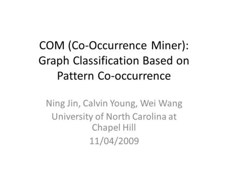 COM (Co-Occurrence Miner): Graph Classification Based on Pattern Co-occurrence Ning Jin, Calvin Young, Wei Wang University of North Carolina at Chapel.