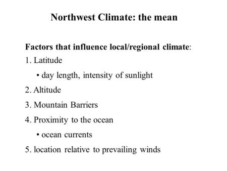 Northwest Climate: the mean Factors that influence local/regional climate: 1. Latitude day length, intensity of sunlight 2. Altitude 3. Mountain Barriers.
