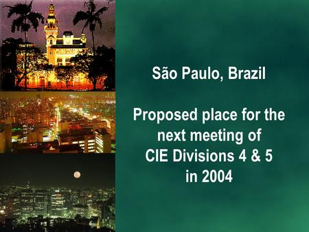 São Paulo, Brazil Proposed place for the next meeting of CIE Divisions 4 & 5 in 2004.