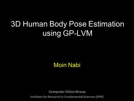 3D Human Body Pose Estimation using GP-LVM Moin Nabi Computer Vision Group Institute for Research in Fundamental Sciences (IPM)