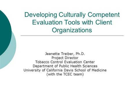 Developing Culturally Competent Evaluation Tools with Client Organizations Jeanette Treiber, Ph.D. Project Director Tobacco Control Evaluation Center Department.