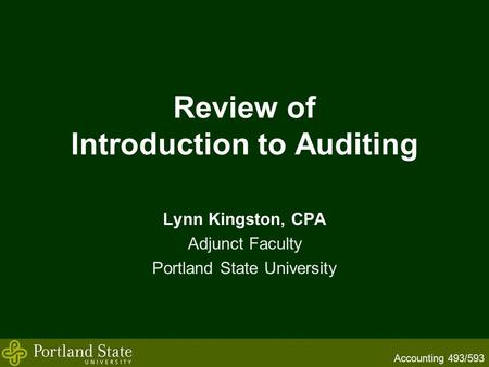 Accounting 493/593 Review of Introduction to Auditing Lynn Kingston, CPA Adjunct Faculty Portland State University.