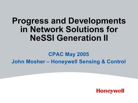 Progress and Developments in Network Solutions for NeSSI Generation II CPAC May 2005 John Mosher – Honeywell Sensing & Control.