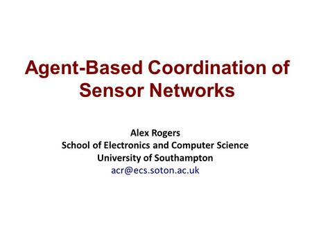 Agent-Based Coordination of Sensor Networks Alex Rogers School of Electronics and Computer Science University of Southampton