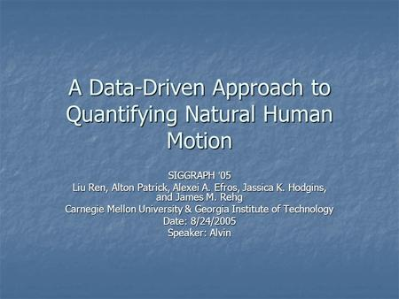 A Data-Driven Approach to Quantifying Natural Human Motion SIGGRAPH ' 05 Liu Ren, Alton Patrick, Alexei A. Efros, Jassica K. Hodgins, and James M. Rehg.