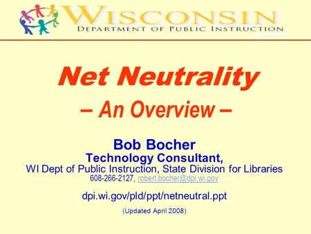 Net Neutrality – An Overview – Bob Bocher Technology Consultant, WI Dept of Public Instruction, State Division for Libraries 608-266-2127,