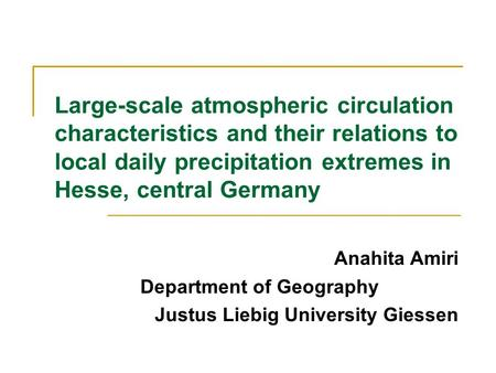 Large-scale atmospheric circulation characteristics and their relations to local daily precipitation extremes in Hesse, central Germany Anahita Amiri Department.