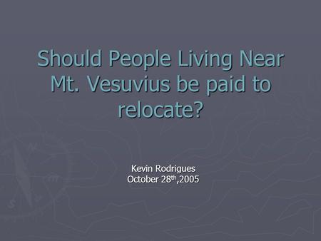 Should People Living Near Mt. Vesuvius be paid to relocate? Kevin Rodrigues October 28 th,2005.