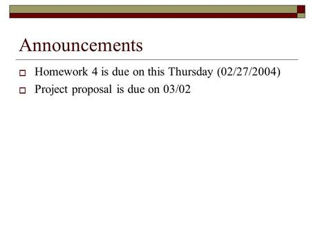 Announcements  Homework 4 is due on this Thursday (02/27/2004)  Project proposal is due on 03/02.