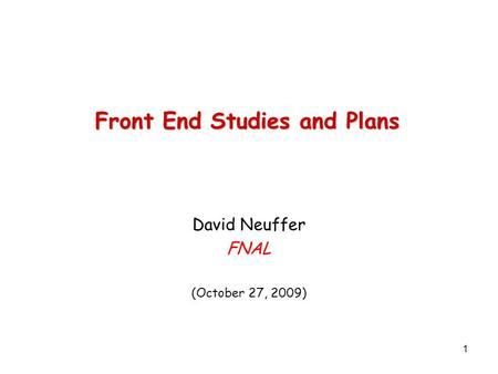 1 Front End Studies and Plans David Neuffer FNAL (October 27, 2009)