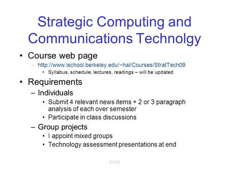 SIMS Strategic Computing and Communications Technolgy Course web page –http://www.ischool.berkeley.edu/~hal/Courses/StratTech09 Syllabus, schedule, lectures,