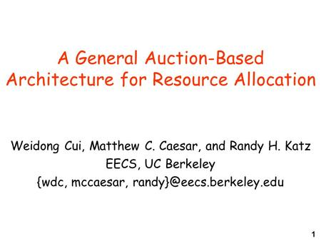 1 A General Auction-Based Architecture for Resource Allocation Weidong Cui, Matthew C. Caesar, and Randy H. Katz EECS, UC Berkeley {wdc, mccaesar,