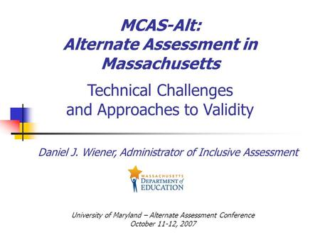 MCAS-Alt: Alternate Assessment in Massachusetts Technical Challenges and Approaches to Validity Daniel J. Wiener, Administrator of Inclusive Assessment.