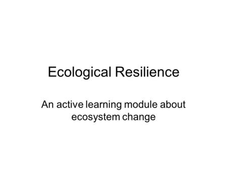 Ecological Resilience An active learning module about ecosystem change.