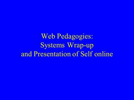 Web Pedagogies: Systems Wrap-up and Presentation of Self online.