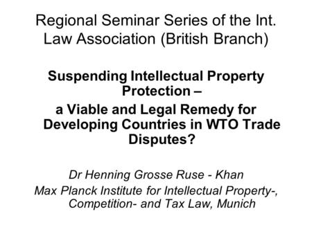 Regional Seminar Series of the Int. Law Association (British Branch) Suspending Intellectual Property Protection – a Viable and Legal Remedy for Developing.