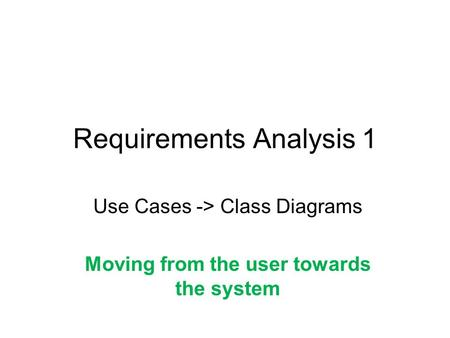Requirements Analysis 1 Use Cases -> Class Diagrams Moving from the user towards the system.