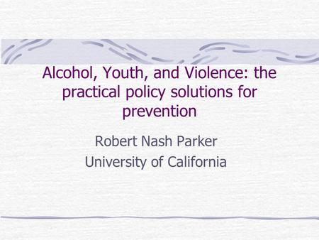 Alcohol, Youth, and Violence: the practical policy solutions for prevention Robert Nash Parker University of California.