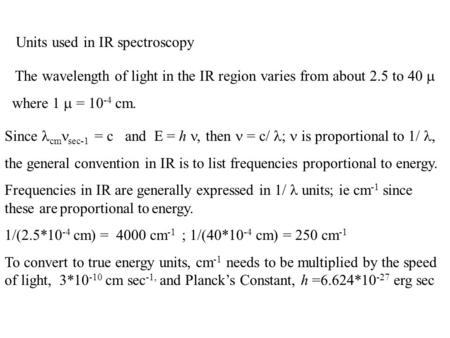 Units used in IR spectroscopy The wavelength of light in the IR region varies from about 2.5 to 40  where 1  = 10 -4 cm. Since cm sec-1 = c and E = h,