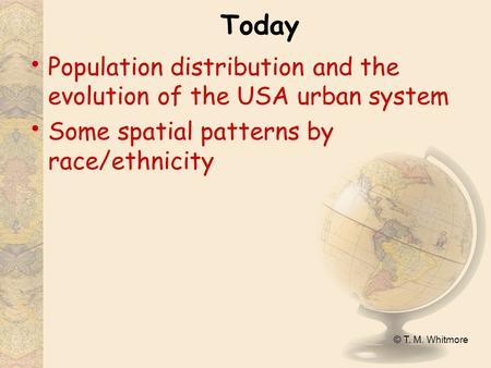 © T. M. Whitmore Today Population distribution and the evolution of the USA urban system Some spatial patterns by race/ethnicity.
