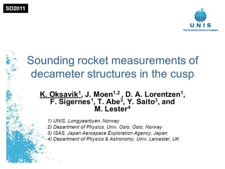 1 Sounding rocket measurements of decameter structures in the cusp K. Oksavik 1, J. Moen 1,2, D. A. Lorentzen 1, F. Sigernes 1, T. Abe 3, Y. Saito 3, and.